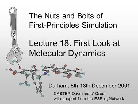The Nuts and Bolts of First-Principles Simulation Durham, 6th-13th December 2001 Lecture 18: First Look at Molecular Dynamics CASTEP Developers' Group.