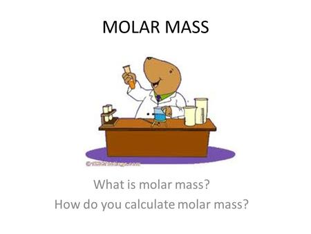 MOLAR MASS What is molar mass? How do you calculate molar mass?