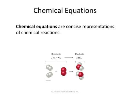 © 2012 Pearson Education, Inc. Chemical Equations Chemical equations are concise representations of chemical reactions.