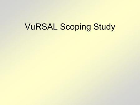 "VuRSAL Scoping Study. Background NASA's 2008 ROSES Solicitation (NNH08ZDA001N-TE) called for proposals to carry out ""Scoping studies to identify the scientific."