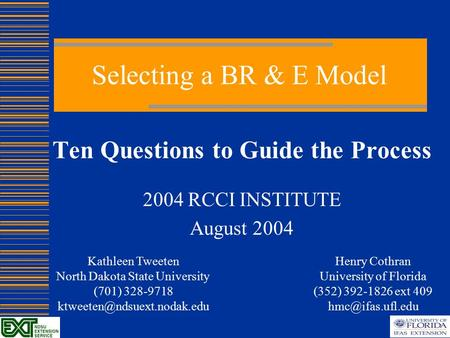 Selecting a BR & E Model Ten Questions to Guide the Process 2004 RCCI INSTITUTE August 2004 Henry Cothran University of Florida (352) 392-1826 ext 409.