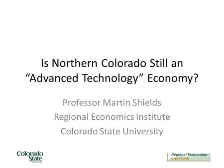 "Is Northern Colorado Still an ""Advanced Technology"" Economy? Professor Martin Shields Regional Economics Institute Colorado State University."