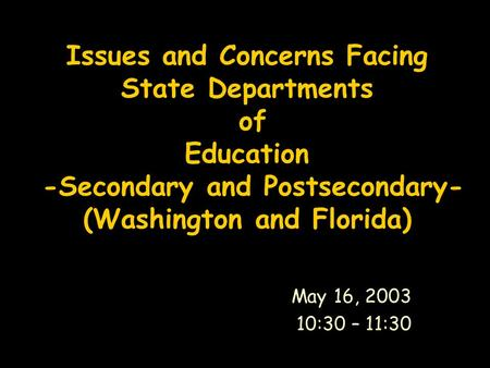 Issues and Concerns Facing State Departments of Education -Secondary and Postsecondary- (Washington and Florida) May 16, 2003 10:30 – 11:30.