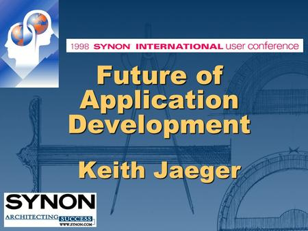 Future of Application Development Keith Jaeger. ©1998 YOUR COMPANY NAME HERE Unprecedented Change Huge amounts will be spent to change applications in.