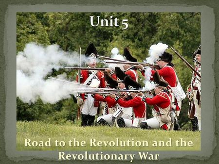 Road to the Revolution and the Revolutionary War.