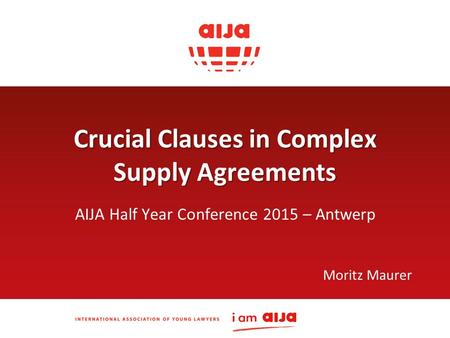 Crucial Clauses in Complex Supply Agreements AIJA Half Year Conference 2015 – Antwerp Moritz Maurer.
