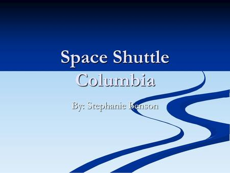 Space Shuttle Columbia By: Stephanie Benson. The Space Shuttle Columbia.