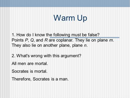 Warm Up 1. How do I know the following must be false? Points P, Q, and R are coplanar. They lie on plane m. They also lie on another plane, plane n. 2.