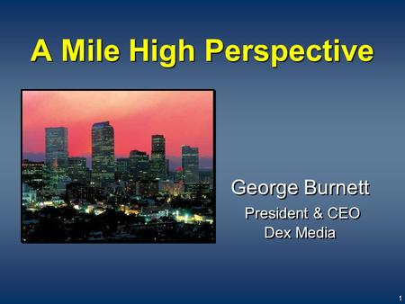 Kelsey Conference, September 27, 2005 File: Kelsey Conf Sept 27 2005 v20.ppt - Updated: 9/26/2005 1 A Mile High Perspective George Burnett President &