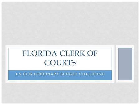 AN EXTRAORDINARY BUDGET CHALLENGE FLORIDA CLERK OF COURTS.