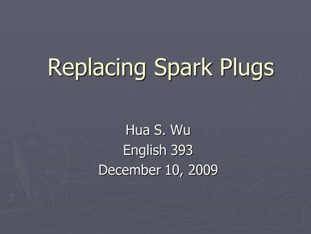 Replacing Spark Plugs Hua S. Wu English 393 December 10, 2009.