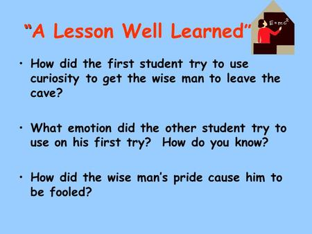 """ "" A Lesson Well Learned "" How did the first student try to use curiosity to get the wise man to leave the cave? What emotion did the other student try."