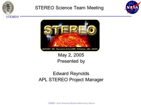 STEREO - Solar Terrestrial Relations Observatory Mission STEREO STEREO Science Team Meeting May 2, 2005 Presented by Edward Reynolds APL STEREO Project.