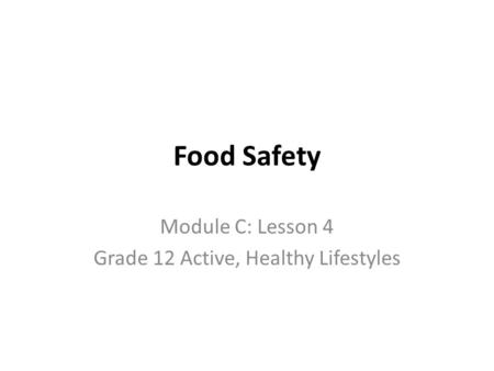 Food Safety Module C: Lesson 4 Grade 12 Active, Healthy Lifestyles.