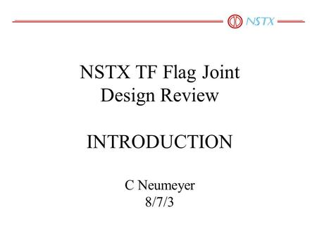 NSTX TF Flag Joint Design Review INTRODUCTION C Neumeyer 8/7/3.