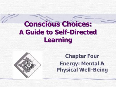 Conscious Choices: A Guide to Self-Directed Learning Chapter Four Energy: Mental & Physical Well-Being.