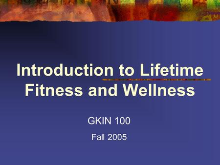 Introduction to Lifetime Fitness and Wellness GKIN 100 Fall 2005.