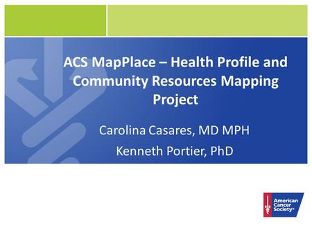 ACS MapPlace – Health Profile and Community Resources Mapping Project Carolina Casares, MD MPH Kenneth Portier, PhD.
