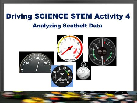 Driving SCIENCE STEM Activity 4 Analyzing Seatbelt Data.