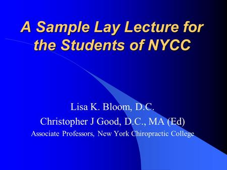 A Sample Lay Lecture for the Students of NYCC Lisa K. Bloom, D.C. Christopher J Good, D.C., MA (Ed) Associate Professors, New York Chiropractic College.