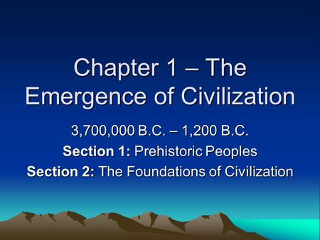 Chapter 1 – The Emergence of Civilization 3,700,000 B.C. – 1,200 B.C. Section 1: Prehistoric Peoples Section 2: The Foundations of Civilization.