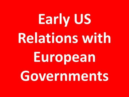 Early US Relations with European Governments. The French Revolution Most Americans sympathized at first Federalists turned against French revolutionaries.