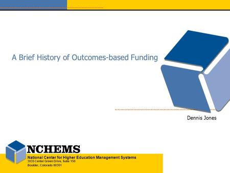 National Center for Higher Education Management Systems 3035 Center Green Drive, Suite 150 Boulder, Colorado 80301 A Brief History of Outcomes-based Funding.