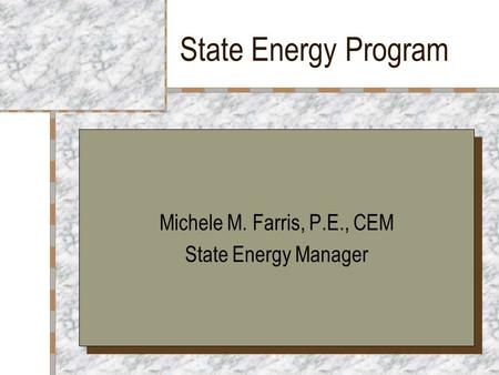 State Energy Program Michele M. Farris, P.E., CEM State Energy Manager Michele M. Farris, P.E., CEM State Energy Manager.