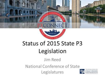 Status of 2015 State P3 Legislation Jim Reed National Conference of State Legislatures.