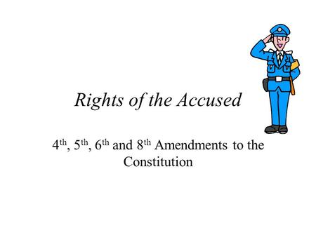 Rights of the Accused 4 th, 5 th, 6 th and 8 th Amendments to the Constitution.
