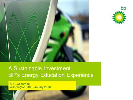 A Sustainable Investment BP's Energy Education Experience S. P. Cochrane Washington, DC January 2006.