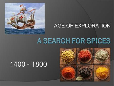 AGE OF EXPLORATION A SEARCH FOR SPICES 1400 - 1800.