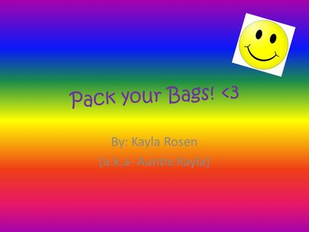 Pack your Bags! <3 By: Kayla Rosen (a.k.a- Auntie Kayla)