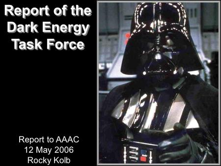 Report of the Dark Energy Task Force Report of the Dark Energy Task Force Report to AAAC 12 May 2006 Rocky Kolb.