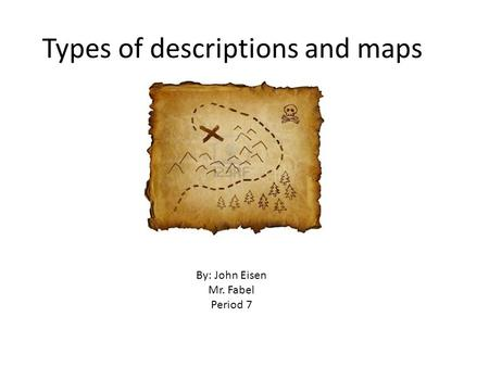 Types of descriptions and maps By: John Eisen Mr. Fabel Period 7.