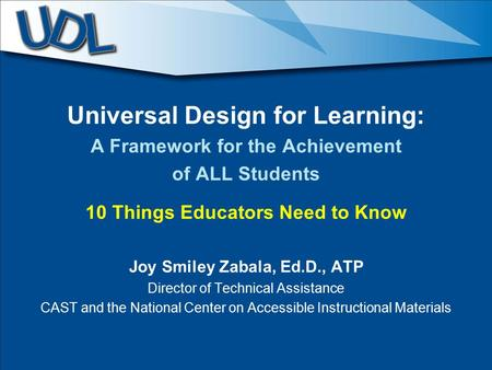 Universal Design for Learning: A Framework for the Achievement of ALL Students 10 Things Educators Need to Know Joy Smiley Zabala, Ed.D., ATP Director.