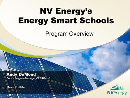 NV Energy's Energy Smart Schools Program Overview Andy DuMond Senior Program Manager, CLEAResult Andy DuMond Senior Program Manager, CLEAResult March 13,