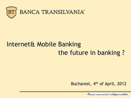 Internet& Mobile Banking the future in banking ? Bucharest, 4 th of April, 2012.