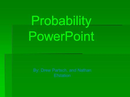 Probability PowerPoint By: Drew Partsch, and Nathan Efstation.
