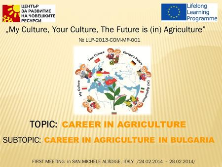 """My Culture, Your Culture, The Future is (in) Agriculture"" № LLP-2013-COM-MP-001 TOPIC: CAREER IN AGRICULTURE SUBTOPIC: CAREER IN AGRICULTURE IN BULGARIA."