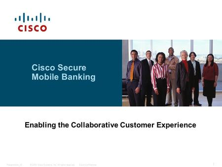 © 2008 Cisco Systems, Inc. All rights reserved.Cisco ConfidentialPresentation_ID 1 Cisco Secure Mobile Banking Enabling the Collaborative Customer Experience.