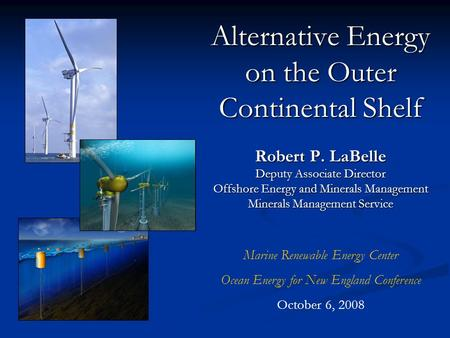 Alternative Energy on the Outer Continental Shelf Robert P. LaBelle Deputy Associate Director Offshore Energy and Minerals Management Minerals Management.
