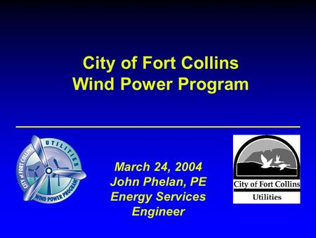 City of Fort Collins Wind Power Program March 24, 2004 John Phelan, PE Energy Services Engineer.