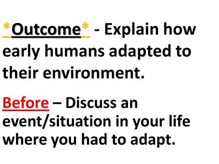 Outcome *Outcome* - Explain how early humans adapted to their environment. Before – Discuss an event/situation in your life where you had to adapt.