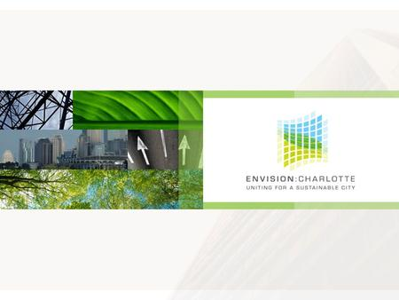 Envision Charlotte Envision Charlotte is a unique public-private collaboration that is leading Charlotte to become a global model of sustainability for.