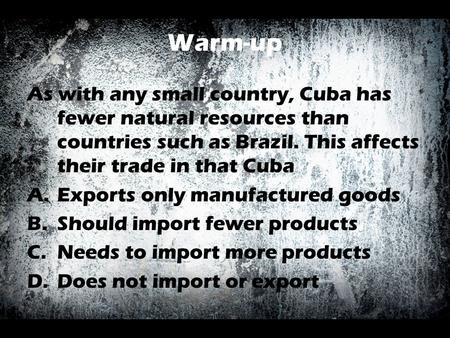 Warm-up As with any small country, Cuba has fewer natural resources than countries such as Brazil. This affects their trade in that Cuba A.Exports only.