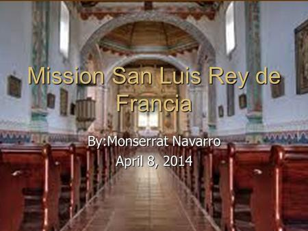 Mission San Luis Rey de Francia By:Monserrat Navarro April 8, 2014.