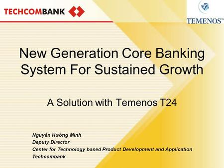 New Generation Core Banking System For Sustained Growth A Solution with Temenos T24 Nguyễn Hướng Minh Deputy Director Center for Technology based Product.