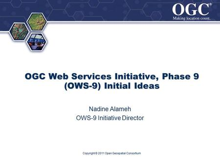 ® ® OGC Web Services Initiative, Phase 9 (OWS-9) Initial Ideas Nadine Alameh OWS-9 Initiative Director Copyright © 2011 Open Geospatial Consortium.