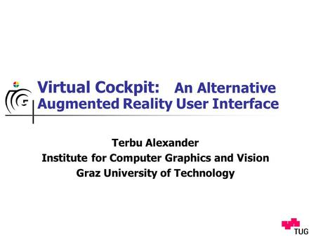 Virtual Cockpit: Terbu Alexander Institute for Computer Graphics and Vision Graz University of Technology An Alternative Augmented Reality User Interface.